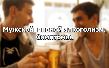 Пивной алкоголизм - симптомы у мужчин